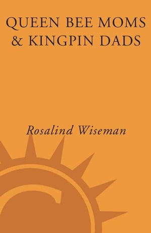 Queen Bee Moms & Kingpin Dads: Coping with the Parents, Teachers, Coaches, and Counselors Who Can Rule--or Ruin --Your Child's Life by Rosalind Wiseman