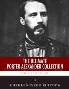 The Ultimate Porter Alexander Collection by Porter Alexander, Charles River Editors