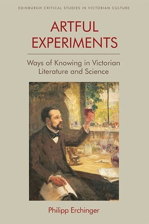 Artful Experiments: Ways of Knowing in Victorian Literature and Science