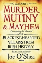 Murder, Mutiny & Mayhem: The Blackest-Hearted Villains from Irish History by Joe O'Shea