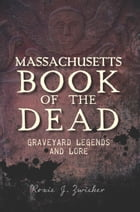 Massachusetts Book of the Dead: Graveyard Legends and Lore by Roxie Zwicker