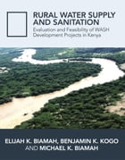 Rural Water Supply and Sanitation: Evaluation and Feasibility of WASH Development Projects in Kenya by Prof. Elijah K. Biamah