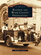 Raleigh and Wake County Firefighting by Michael J. Legeros