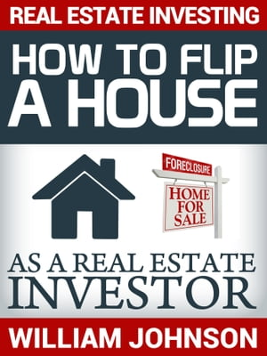 Real Estate Investing: How to Flip a House as a Real Estate Investor by William Johnson