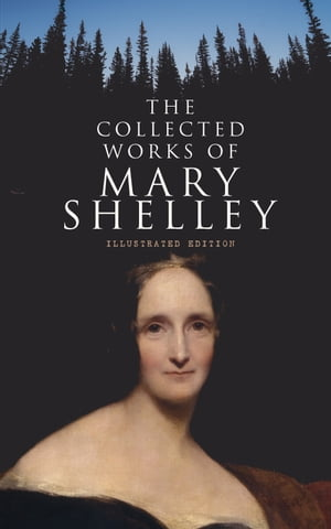 The Collected Works of Mary Shelley (Illustrated Edition): Novels, Short Stories, Plays & Travel Books, Including Biography of the Author