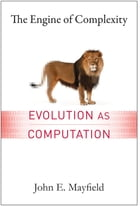 The Engine of Complexity: Evolution as Computation by John Mayfield