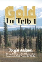 Gold in Trib 1: Flying, Hiking and Gold Prospecting - Adventure in Wild Present-Day Alaska by Douglas Anderson