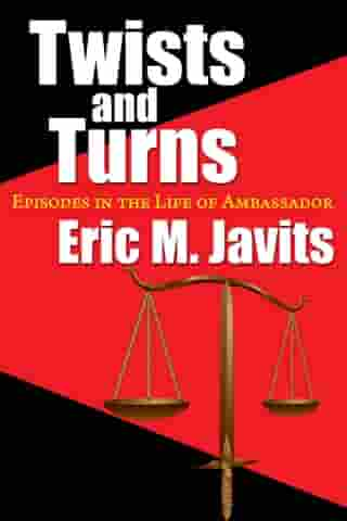 Twists and Turns: Episodes in the Life of Ambassador Eric M. Javits