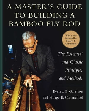 A Master's Guide to Building a Bamboo Fly Rod: The Essential and Classic Principles and Methods by Everett E. Garrison