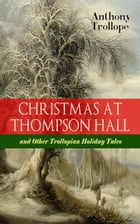 CHRISTMAS AT THOMPSON HALL and Other Trollopian Holiday Tales: The Complete Trollope's Christmas Tales in One Volume (Including Christmas Day at Kirkb by Anthony Trollope