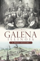 Galena, Illinois: A Brief History by Diann Marsh