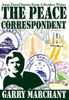 The Peace Correspondent: Asian Travel Stories from a Restless Writer by Garry Marchant