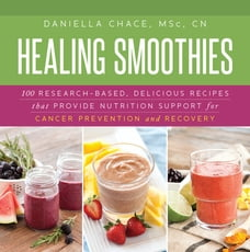 Healing Smoothies: 100 Research-Based, Delicious Recipes That Provide Nutrition Support for Cancer…