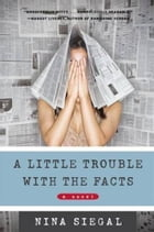 A Little Trouble with the Facts: A Novel by Nina Siegal