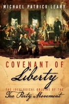 Covenant of Liberty: The Ideological Origins of the Tea Party Movement by Michael Patrick Leahy