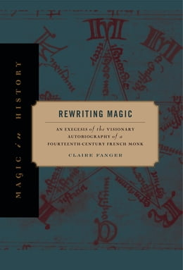 Book Rewriting Magic: An Exegesis of the Visionary Autobiography of a Fourteenth-Century French Monk by Claire Fanger