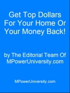 Get Top Dollars For Your Home Or Your Money Back! by Editorial Team Of MPowerUniversity.com