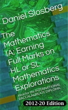 The Mathematics IA: Earning Full Marks on HL or SL Mathematics Explorations: Ideal for the INTERNATIONAL BACCALAUREATE DIPLOMA by Daniel Slosberg