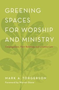 Greening Spaces for Worship and Ministry: Congregations, Their Buildings, and Creation Care