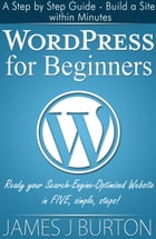WordPress for Beginners: A Step by Step Guide - Build a Site within Minutes: Ready your Search-Engine-Optimized Website in FIVE simple, steps! by James J Burton