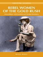 Rebel Women of the Gold Rush: Extraordinary Achievements and Daring Adventures by Rich Mole