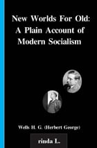 New Worlds For Old: A Plain Account of Modern Socialism by Wells H. G. (Herbert George)