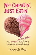 No Cheatin', Just Eatin': My Crazy, Successful Love Hate Relationship With Food by Mary Jo Fay