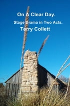 On A Clear Day: Stage Drama in Two Acts by Terry Collett