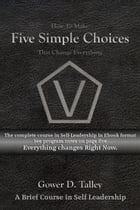 Five Simple Choices: A Brief Course in Self Leadership by Gower D. Talley