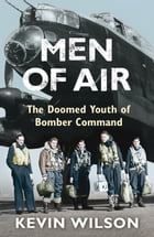 Men Of Air: The Doomed Youth Of Bomber Command by Kevin Wilson