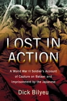 Lost in Action: A World War II Soldier's Account of Capture on Bataan and Imprisonment by the Japanese by Dick Bilyeu
