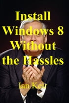 Install Windows 8 Without The Hassles by Ian Keir