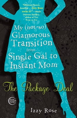 Book The Package Deal: My (not-so) Glamorous Transition from Single Gal to Instant Mom by Izzy Rose