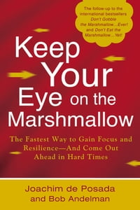 Keep Your Eye on the Marshmallow: Gain Focus and Resilience-And Come Out Ahead