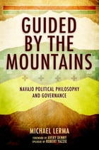 Guided by the Mountains: Navajo Political Philosophy and Governance by Michael Lerma