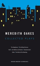 Meredith Oakes: Collected Plays (The Neighbour, the Editing Process, Faith, Her Mother and Bartok, Shadowmouth, Glide, the Mind of the Meeting) by Meredith Oakes