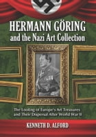 Hermann Göring and the Nazi Art Collection: The Looting of Europe's Art Treasures and Their Dispersal After World War II by Kenneth D. Alford
