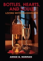 BOTTLES, HEARTS, AND SOULS: LIVING WITH ALCOHOLISM by ANNIE B. NORMAN