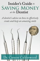 Insider's Guide to Saving Money at the Dentist: A Dentist's Advice on How to Effectively Create and Keep an Amazing Smile by Carson Calderwood