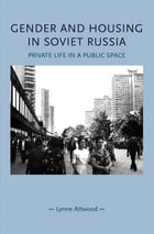 Gender and Housing in Soviet Russia: Private Life in a Public Space by Lynne Attwood