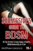 Submissive's Guide To BDSM Vol. 1: 66 Tips On How To Enjoy Happy & Healthy BDSM Relationship As A Sub by Matthew Larocco