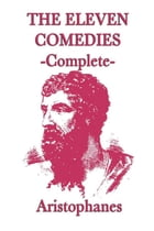 The Eleven Comedies - Complete by Aristophanes