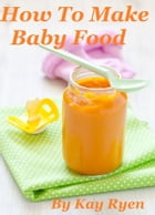 How To Make Baby Food by Kay Ryen