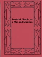 Frederick Chopin, as a Man and Musician — Complete by Frederick Niecks