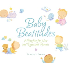 Baby Beatitudes: A Pacifier for New and Expectant Parents by Pamela Brown