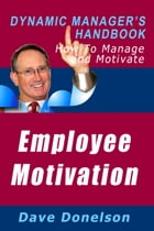 Employee Motivation: The Dynamic Manager's Handbook On How To Manage And Motivate by Dave Donelson