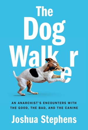 The Dog Walker An Anarchist's Encounters with the Good,  the Bad,  and the Canine