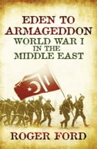 Eden To Armageddon: World War I The Middle East by Roger Ford