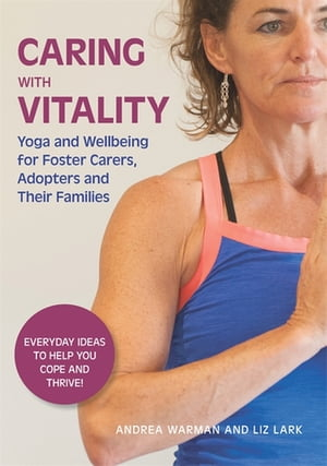 Caring with Vitality - Yoga and Wellbeing for Foster Carers,  Adopters and Their Families Everyday Ideas to Help You Cope and Thrive!