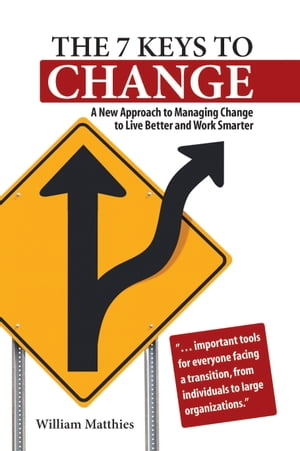 The 7 Keys to Change: A New Approach to Managing Change to Live Better and Work Smarter by William Matthies